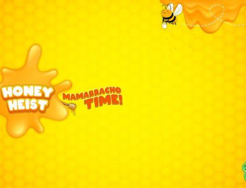 Honey Heist – Mamarracho time!